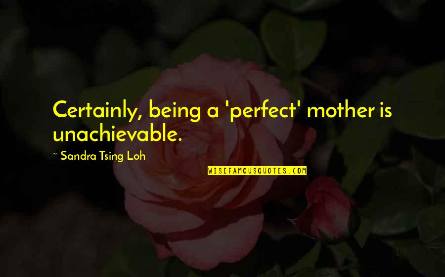 Tsing Quotes By Sandra Tsing Loh: Certainly, being a 'perfect' mother is unachievable.