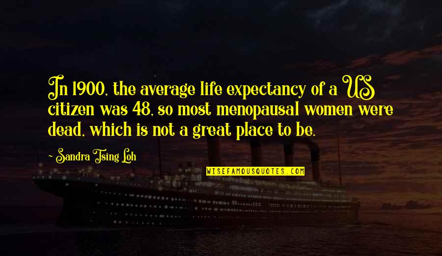 Tsing Quotes By Sandra Tsing Loh: In 1900, the average life expectancy of a