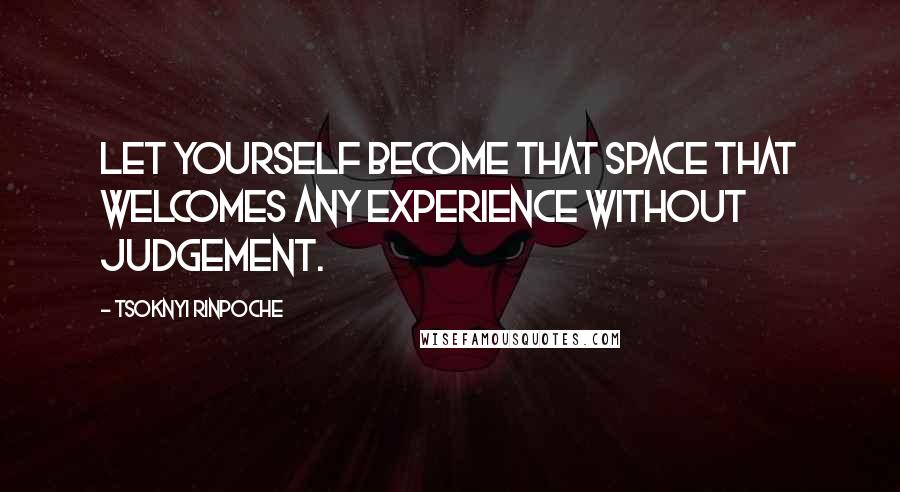 Tsoknyi Rinpoche quotes: Let yourself become that space that welcomes any experience without judgement.