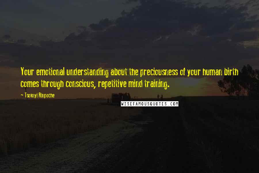 Tsoknyi Rinpoche quotes: Your emotional understanding about the preciousness of your human birth comes through conscious, repetitive mind training.