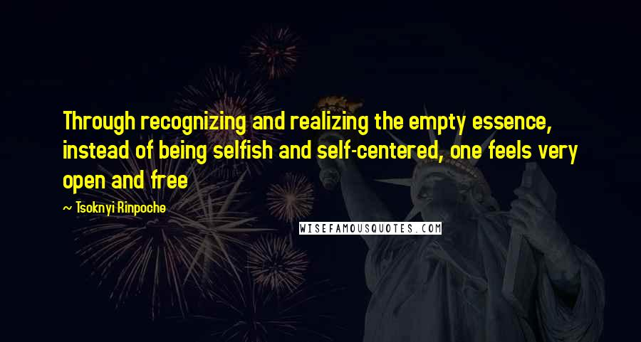 Tsoknyi Rinpoche quotes: Through recognizing and realizing the empty essence, instead of being selfish and self-centered, one feels very open and free