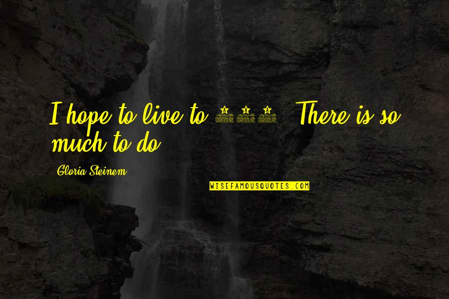 Tsort Quotes By Gloria Steinem: I hope to live to 100. There is