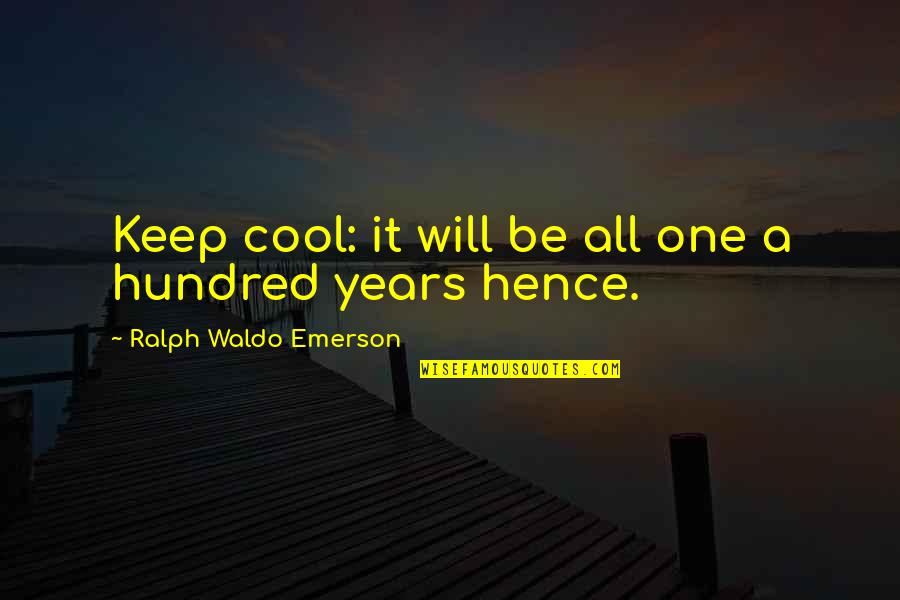 Tsort Quotes By Ralph Waldo Emerson: Keep cool: it will be all one a