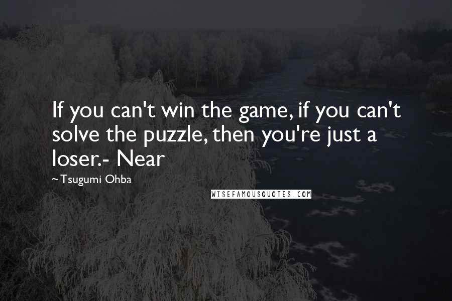 Tsugumi Ohba quotes: If you can't win the game, if you can't solve the puzzle, then you're just a loser.- Near