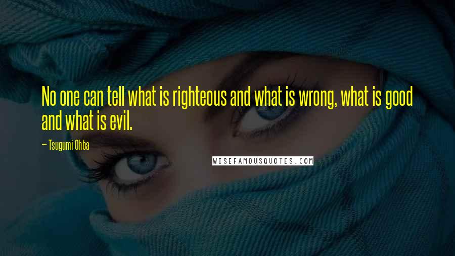 Tsugumi Ohba quotes: No one can tell what is righteous and what is wrong, what is good and what is evil.
