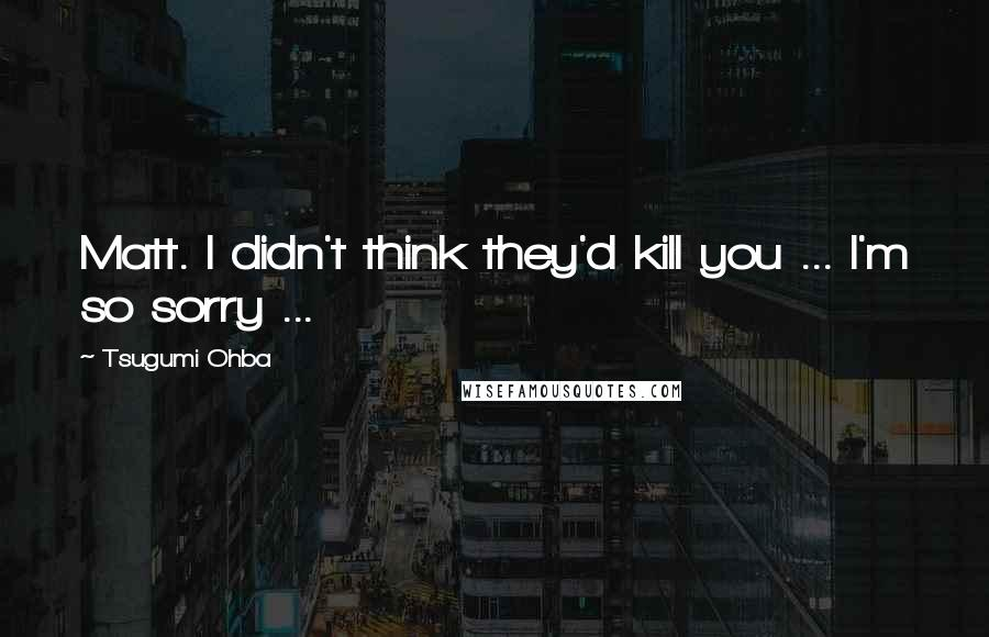 Tsugumi Ohba quotes: Matt. I didn't think they'd kill you ... I'm so sorry ...
