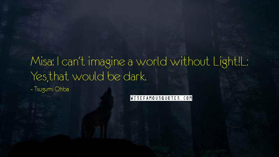 Tsugumi Ohba quotes: Misa: I can't imagine a world without Light!L: Yes,that would be dark.