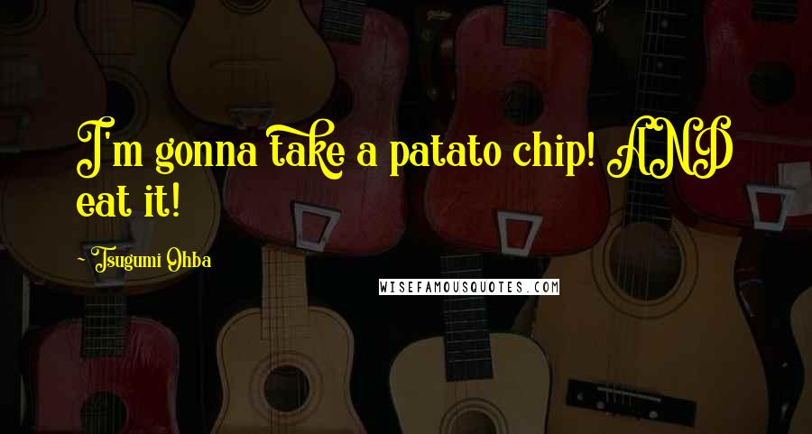 Tsugumi Ohba quotes: I'm gonna take a patato chip! AND eat it!