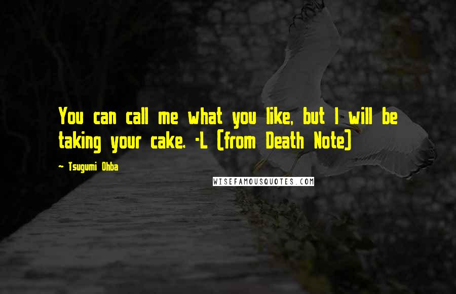 Tsugumi Ohba quotes: You can call me what you like, but I will be taking your cake. -L (from Death Note)