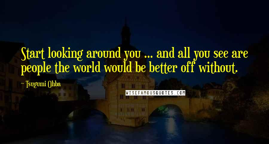 Tsugumi Ohba quotes: Start looking around you ... and all you see are people the world would be better off without.