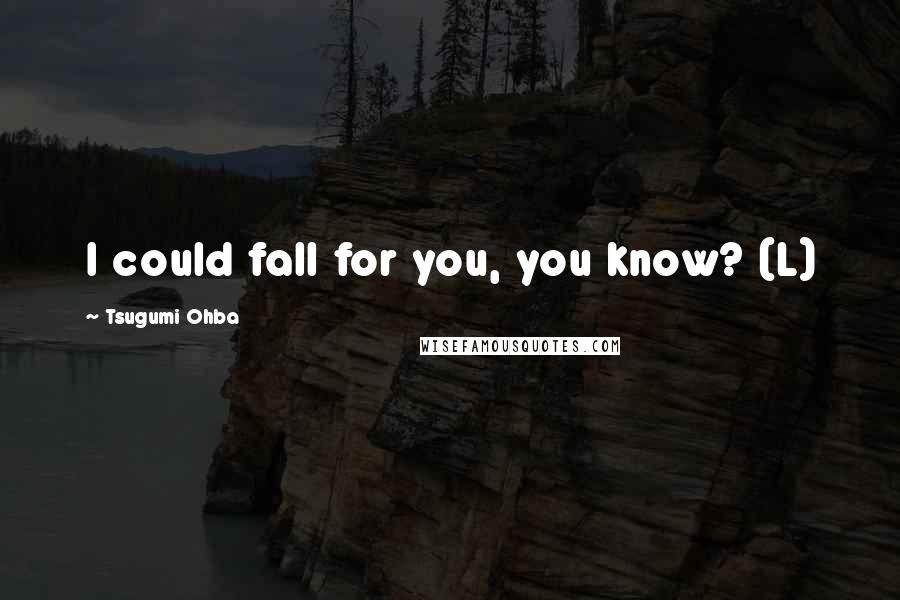 Tsugumi Ohba quotes: I could fall for you, you know? (L)