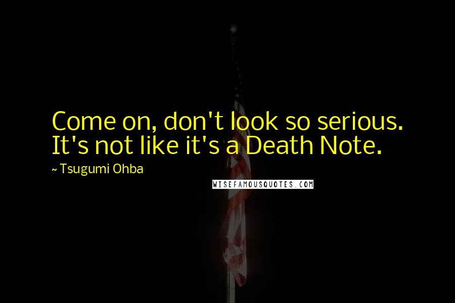 Tsugumi Ohba quotes: Come on, don't look so serious. It's not like it's a Death Note.