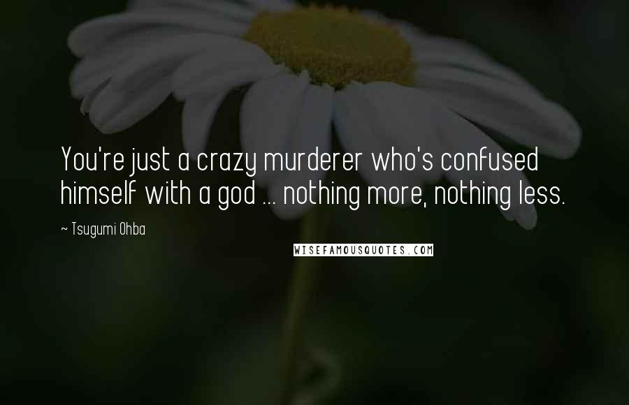 Tsugumi Ohba quotes: You're just a crazy murderer who's confused himself with a god ... nothing more, nothing less.