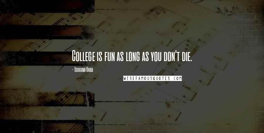 Tsugumi Ohba quotes: College is fun as long as you don't die.