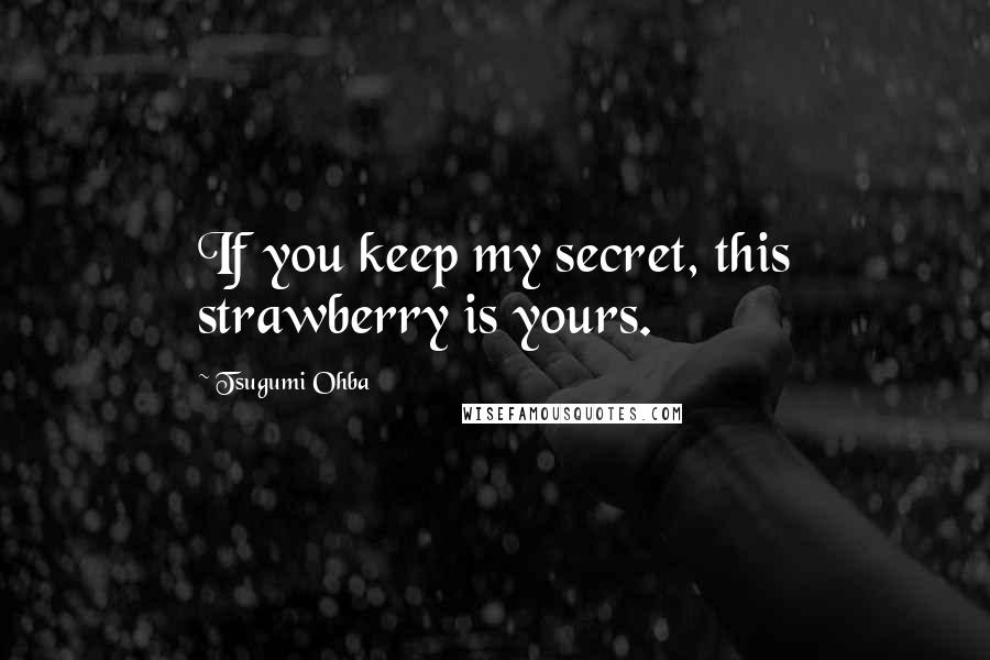 Tsugumi Ohba quotes: If you keep my secret, this strawberry is yours.