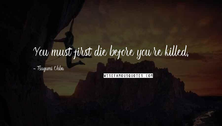 Tsugumi Ohba quotes: You must first die before you're killed.