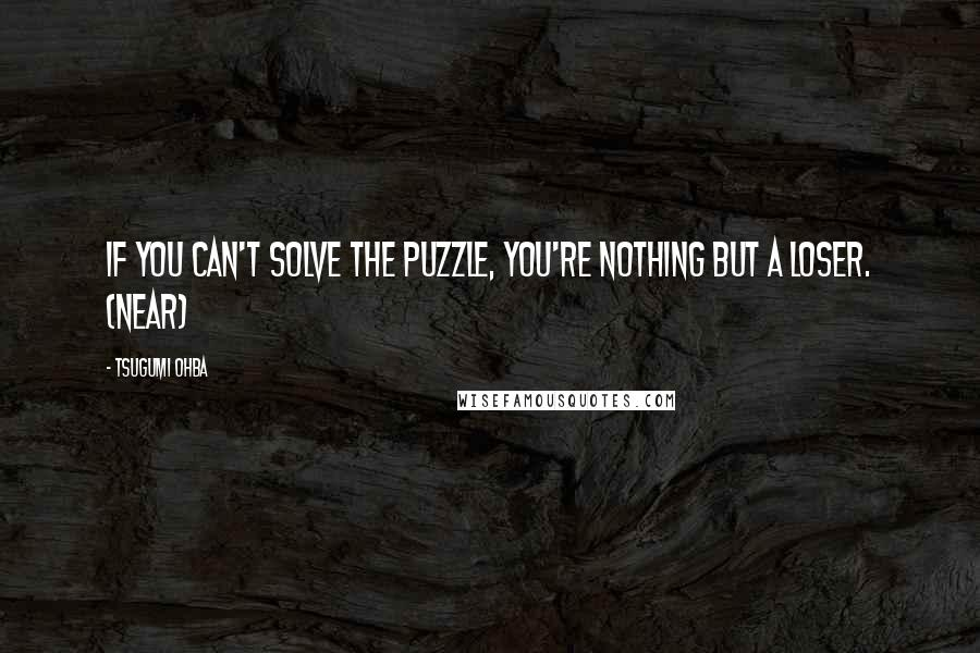 Tsugumi Ohba quotes: If you can't solve the puzzle, you're nothing but a loser. (Near)