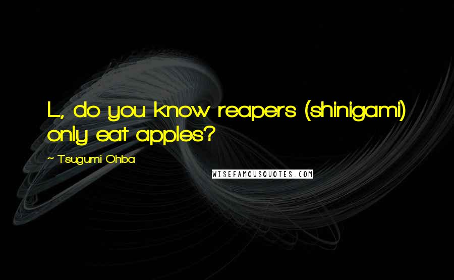 Tsugumi Ohba quotes: L, do you know reapers (shinigami) only eat apples?