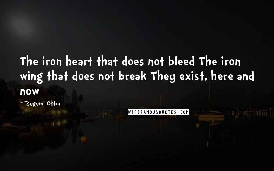 Tsugumi Ohba quotes: The iron heart that does not bleed The iron wing that does not break They exist, here and now