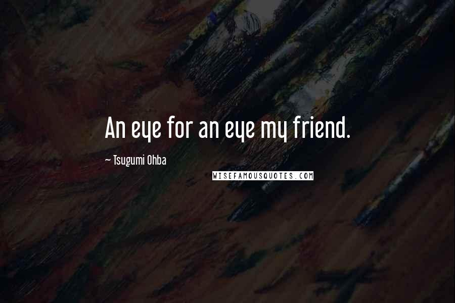 Tsugumi Ohba quotes: An eye for an eye my friend.
