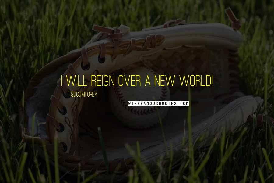 Tsugumi Ohba quotes: I will reign over a new world!