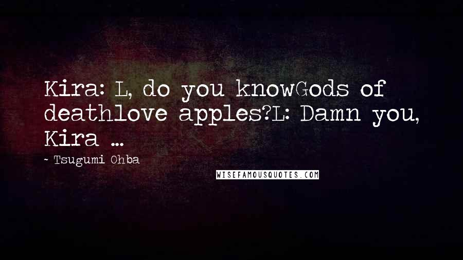 Tsugumi Ohba quotes: Kira: L, do you knowGods of deathlove apples?L: Damn you, Kira ...
