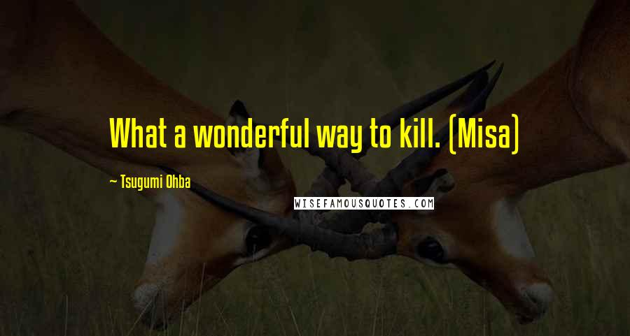Tsugumi Ohba quotes: What a wonderful way to kill. (Misa)