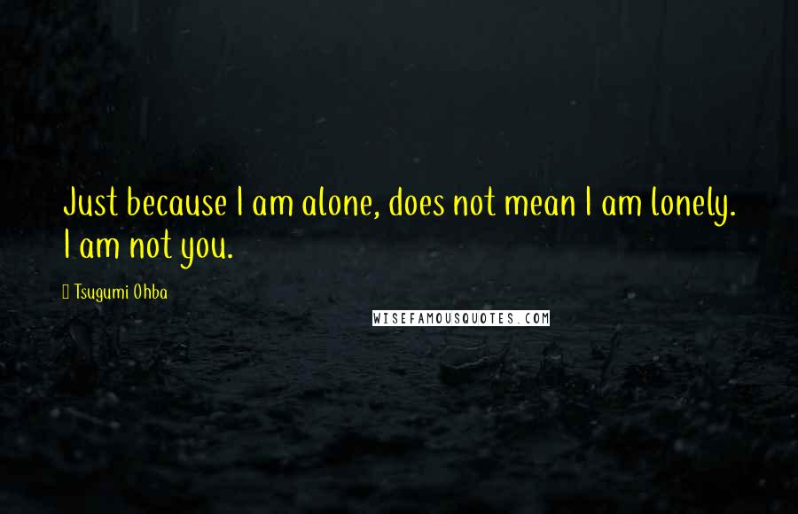 Tsugumi Ohba quotes: Just because I am alone, does not mean I am lonely. I am not you.