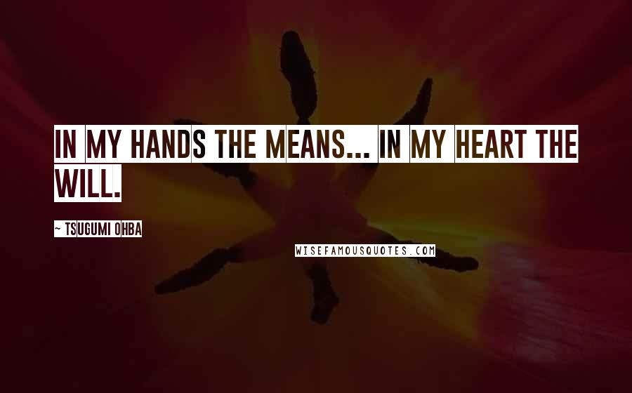 Tsugumi Ohba quotes: In my hands the means... In my heart the will.