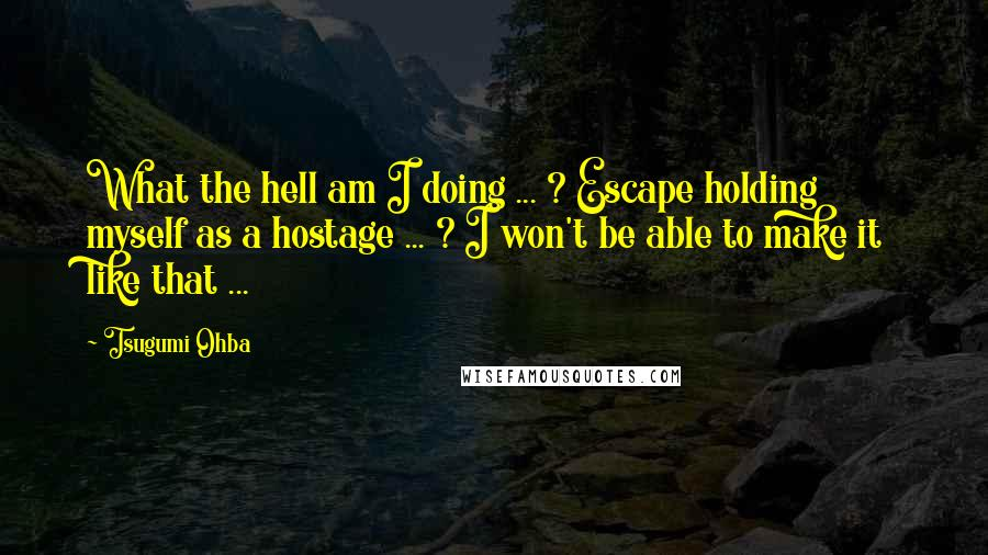 Tsugumi Ohba quotes: What the hell am I doing ... ? Escape holding myself as a hostage ... ? I won't be able to make it like that ...