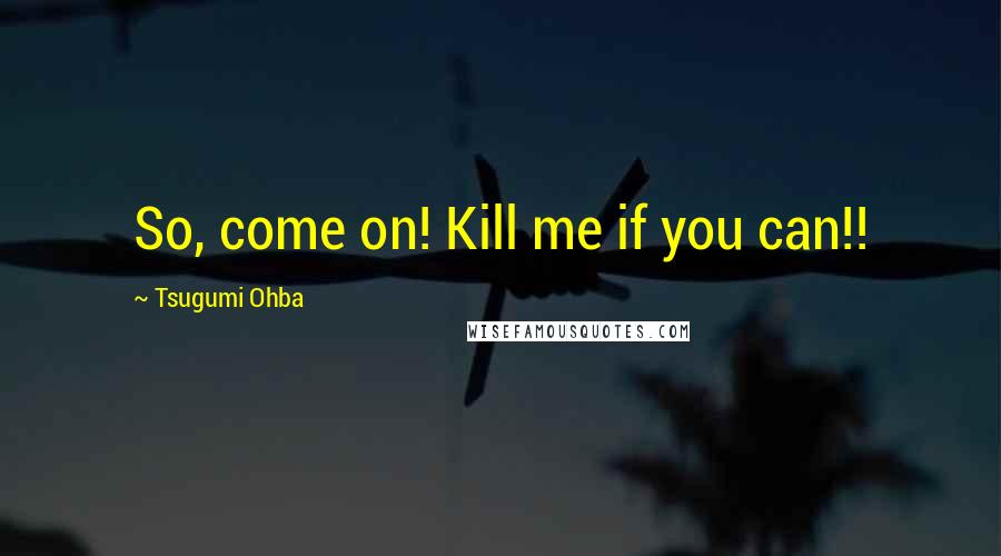 Tsugumi Ohba quotes: So, come on! Kill me if you can!!