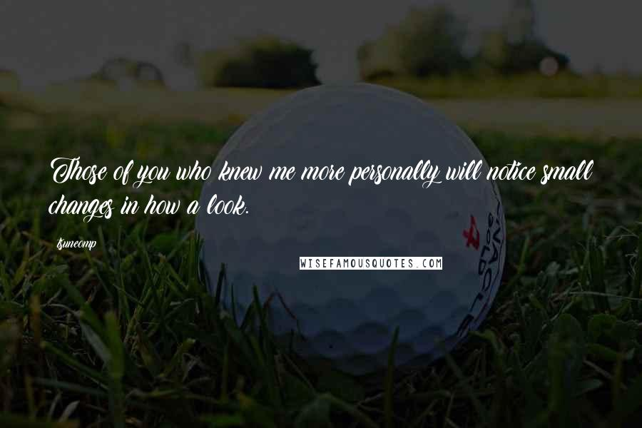 Tsuneomp quotes: Those of you who knew me more personally will notice small changes in how a look.