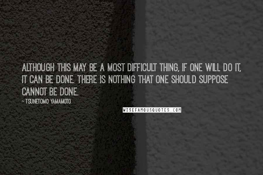 Tsunetomo Yamamoto quotes: Although this may be a most difficult thing, if one will do it, it can be done. There is nothing that one should suppose cannot be done.