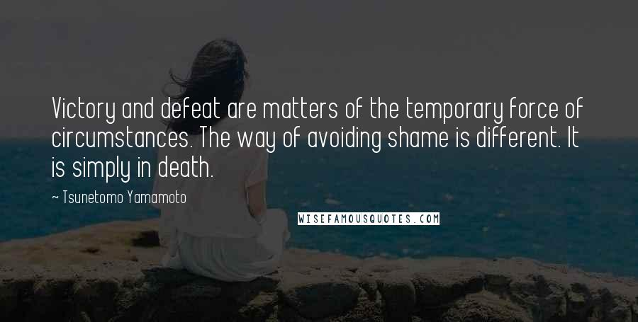 Tsunetomo Yamamoto quotes: Victory and defeat are matters of the temporary force of circumstances. The way of avoiding shame is different. It is simply in death.