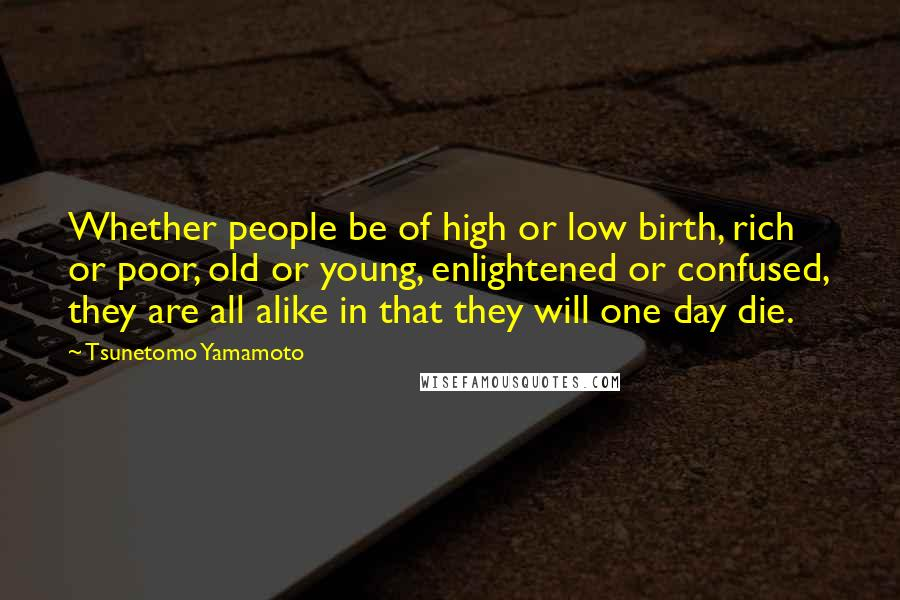 Tsunetomo Yamamoto quotes: Whether people be of high or low birth, rich or poor, old or young, enlightened or confused, they are all alike in that they will one day die.