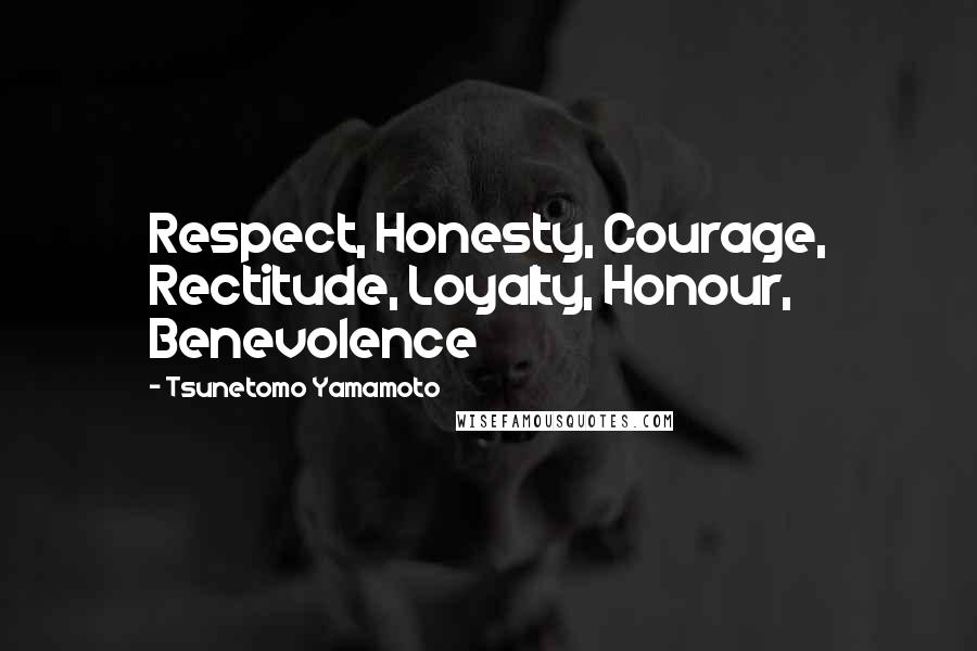 Tsunetomo Yamamoto quotes: Respect, Honesty, Courage, Rectitude, Loyalty, Honour, Benevolence