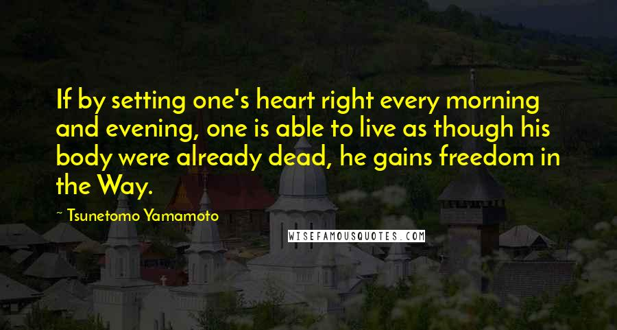 Tsunetomo Yamamoto quotes: If by setting one's heart right every morning and evening, one is able to live as though his body were already dead, he gains freedom in the Way.