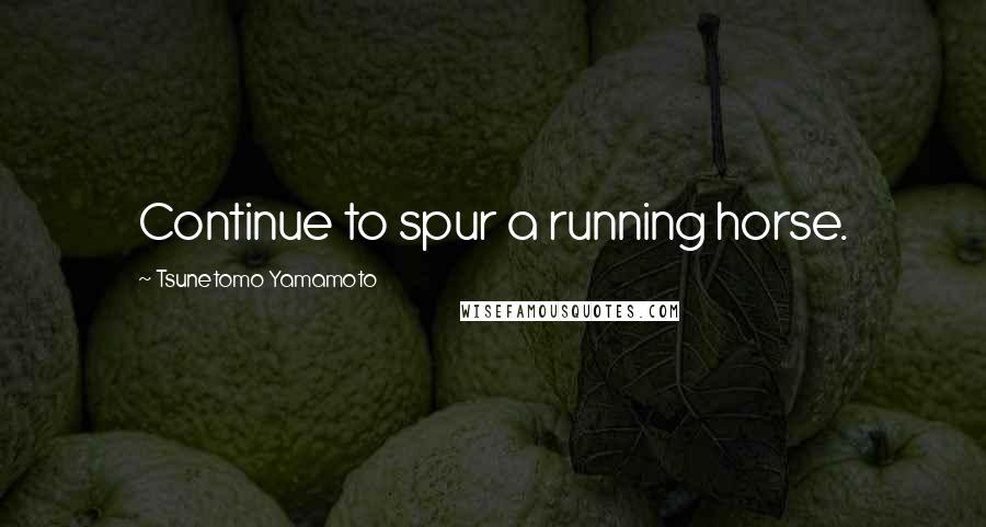 Tsunetomo Yamamoto quotes: Continue to spur a running horse.