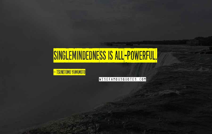 Tsunetomo Yamamoto quotes: Singlemindedness is all-powerful.