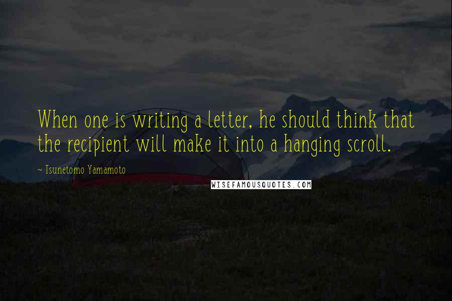 Tsunetomo Yamamoto quotes: When one is writing a letter, he should think that the recipient will make it into a hanging scroll.