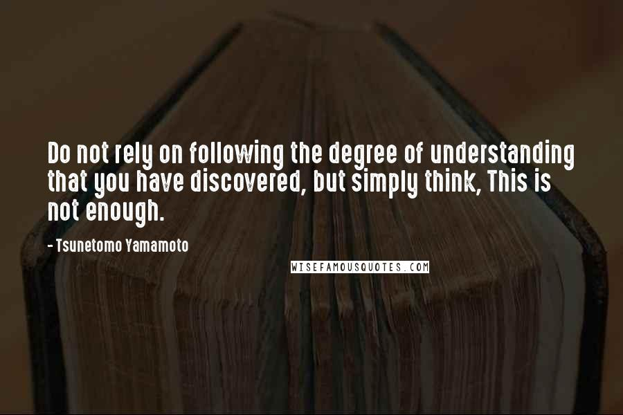 Tsunetomo Yamamoto quotes: Do not rely on following the degree of understanding that you have discovered, but simply think, This is not enough.