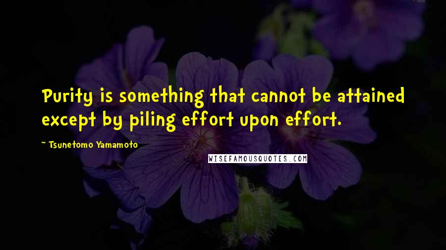 Tsunetomo Yamamoto quotes: Purity is something that cannot be attained except by piling effort upon effort.