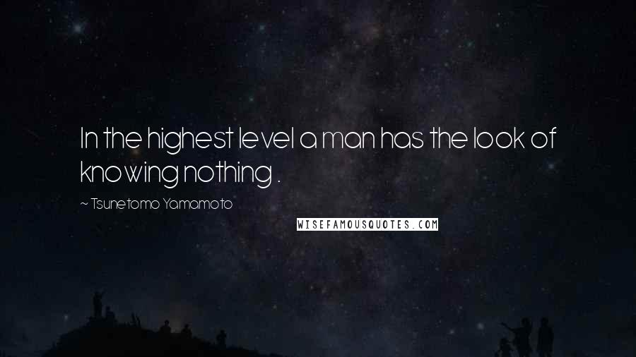 Tsunetomo Yamamoto quotes: In the highest level a man has the look of knowing nothing .
