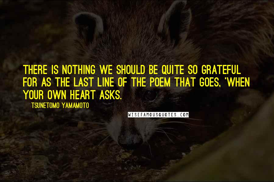 Tsunetomo Yamamoto quotes: There is nothing we should be quite so grateful for as the last line of the poem that goes, 'When your own heart asks.