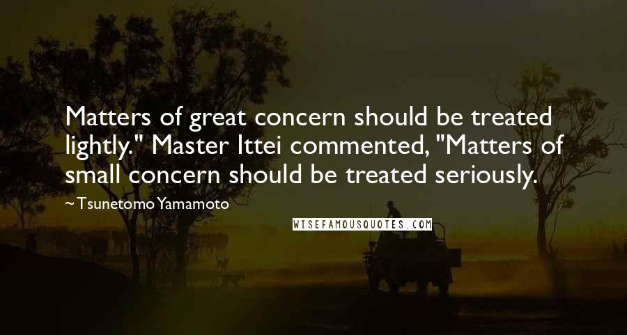 """Tsunetomo Yamamoto quotes: Matters of great concern should be treated lightly."""" Master Ittei commented, """"Matters of small concern should be treated seriously."""