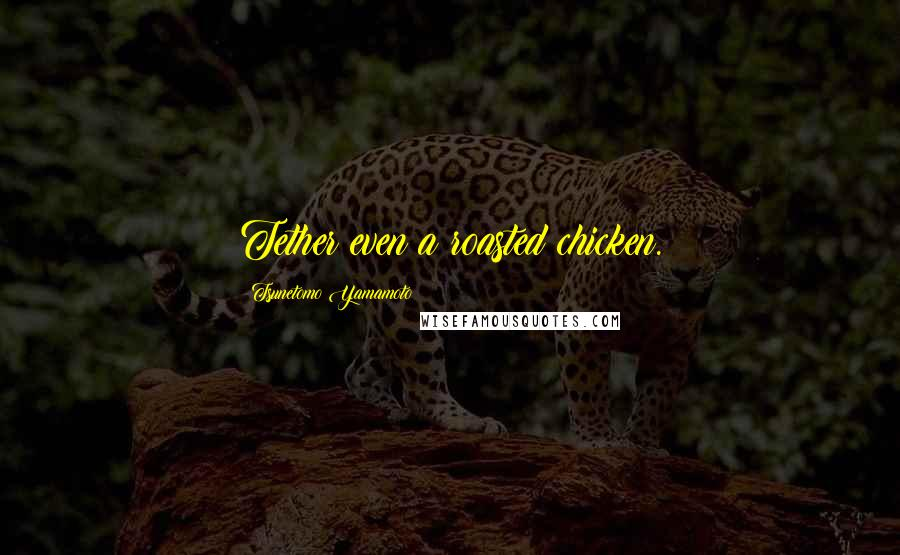 Tsunetomo Yamamoto quotes: Tether even a roasted chicken.