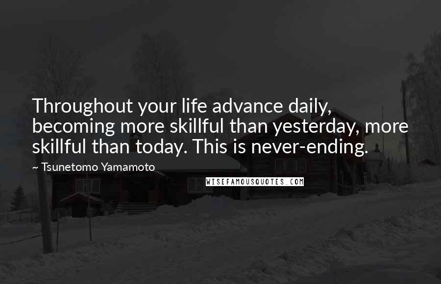 Tsunetomo Yamamoto quotes: Throughout your life advance daily, becoming more skillful than yesterday, more skillful than today. This is never-ending.