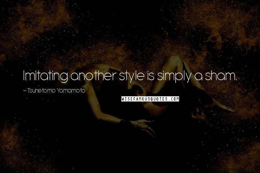 Tsunetomo Yamamoto quotes: Imitating another style is simply a sham.