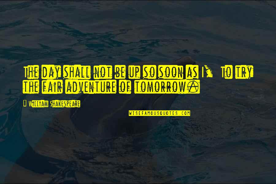 Tttc Quotes By William Shakespeare: The day shall not be up so soon