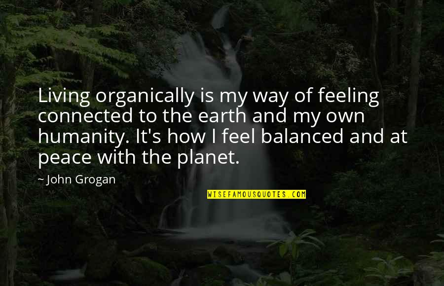 Ttys Quotes By John Grogan: Living organically is my way of feeling connected